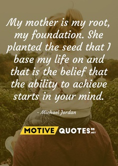 My mother is my root, my foundation. She planted the seed that I base my life on and that is the belief that the ability to achieve starts in your mind. Michael Jordan