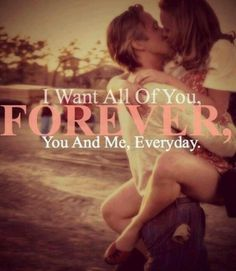 I want all of you, forever, you and me, every day #love #quotes