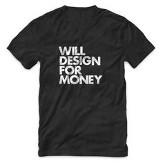 """WILL DESIGN FOR MONEY"" V Neck T Shirt #graphicdesigner #designer #design #tshirt #blackandwhite #money #typography"