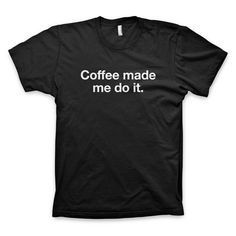 """Coffee made me do it"" Type T Shirt"