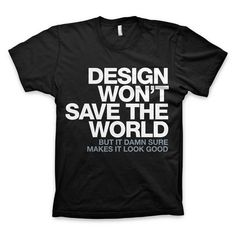 """Design Won't Save The World"" T Shirt #t #quote #design #black #shirt #tee #helvetica"