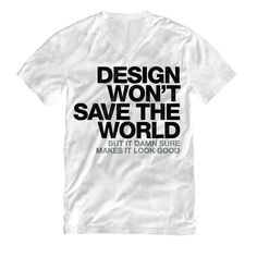 """Design won't save the world. But it damn sure makes it look good."" V Neck T Shirt #white #quote #design #black #shirt #tee #gray #neck #helvetica #typography"