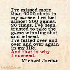I've missed more than 9000 shots in my career. I've lost almost 300 games. 26 times, I've been trusted to take the game winning shot a