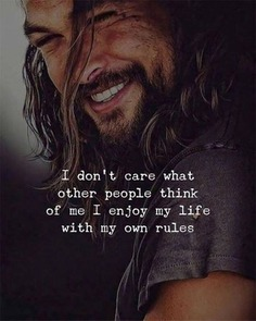 I don't care what other people think of me I enjoy my life with my own rules.