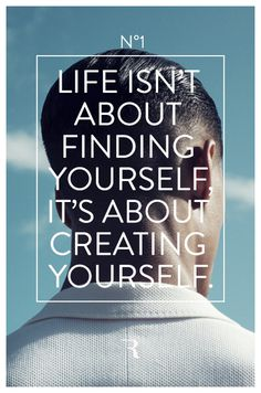 Life isn\'t about finding yourself, it\'s about creating yourself.