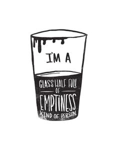 I'm a glass half full of emptiness kind of person - by Matthew Taylor Wilson