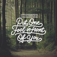Put one foot in front of you