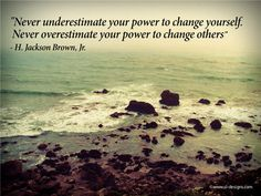 Never underestimate your power to change yourself; never overestimate your power to change others. ~ Wayne W. Dyer