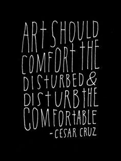Art should comfort the disturbed and disturb the comfortable (Cesar Cruz)