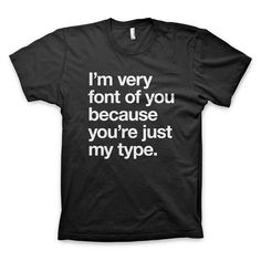 """I'm very font of you because you're just my type"" Typography T Shirt"