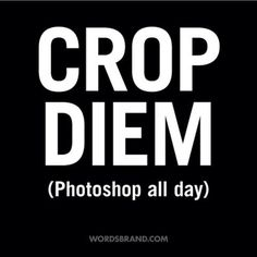 """CROP DIEM"" (Photoshop all day) by WORDS BRAND™ #inspiration #quote #carpe #photoshop #crop #diem"