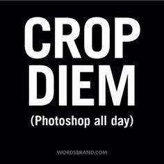 """""""CROP DIEM"""" (Photoshop all day) by WORDS BRAND™ #inspiration #quote #carpe #photoshop #crop #diem"""