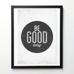 Be good today