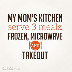 My mom's kitchen serve 3 meals, frozen, microwave and takeout. #cooking #moms #food #quotes #funny