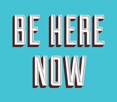 Be Here Now #quote #type #message