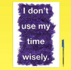 I Don't Use My Time Wisely #biro #pen #time #procrastination #humor #funny #joke #scribble #typography #type #lettering