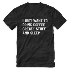 """I just want to drink coffee create stuff and sleep"" V Neck T Shirt #quote #design #tshirt #sleep #black #tee #coffee #typography"