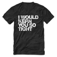 """I would kern you so tight"" Typography V Neck T Shirt #design #tshirt #graphic #tee #helvetica #kern #typography"