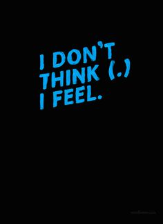 I Don't Think, I Feel..