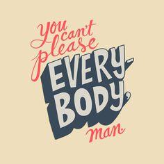 You Can't Please Everyone, Man. by Chris Piascik
