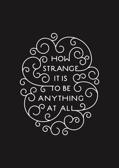 How strange it is to be anything at all - Author Unknown.