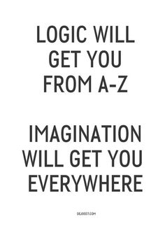 Logic will get you from A Z, Imagination will get you everywhere! #type