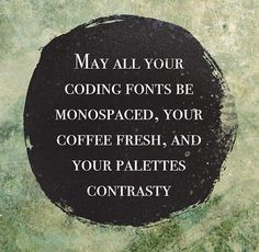 May all your coding fonts be monospaced, your coffee fresh, and your palettes contrasty - Jared Erickson | Jared Erickson #live #by #to #words