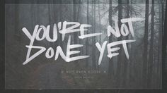 You're Not Done Yet #inspiration #lettering #quote #woods #brush #pen #type #hand #typography