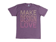 Make Design Love (aka 6 statements) #design #love #make #shirt