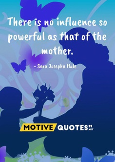 There is no influence so powerful as that of the mother