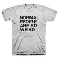 """Normal People Are So Weird"" T Shirt #quote #normal #tshirt #tee #gray #weird #typography"