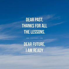 Dear past, thanks for all the lessons. Dear future, I am ready