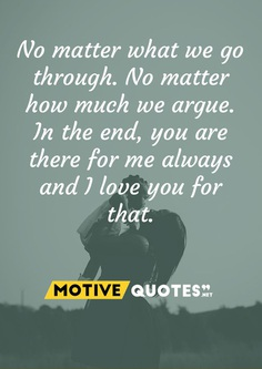 No matter what we go through. No matter how much we argue. In the end, you are there for me always and I love you for that.