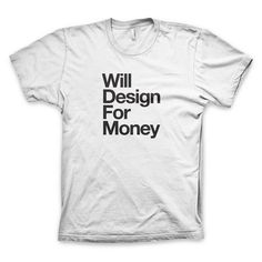 """Will Design For Money"" (Neue Version) T Shirt #white #design #tshirt #black #tee #helvetica #money"