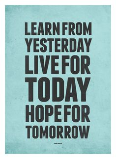 Learn From Yesterday Live For Today