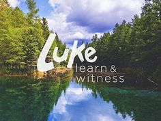 Luke-learn_witness #lake #lettering #greenery #luke #event #witness #design #landscape #learn #photography #series #bible #logo #christian #hand #teaching