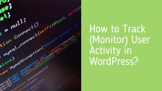 How to Track (Monitor) User Activity in WordPress? wordpress activity monitor, user activity tracking and log, wordpress track visitor activity, wordpress track user page views, wordpress monitor page views track user changes