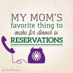 My mom's favourite thing to make for dinner is reservations.