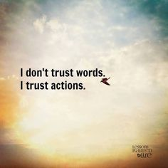 Don't trust words. Trust actions.