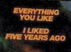 Eveything you like I liked five years ago