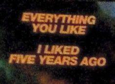 Eveything you like I liked five years ago