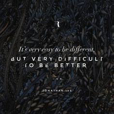 It\'s very easy to be different, but very difficult to be better.