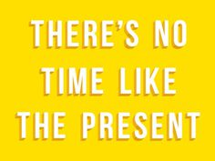 There's No Time Like The Present #inspiration #quote #design #message #type