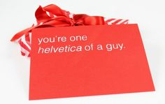 You're one Helvetica of a guy. #valentines #font #print #screen #puns #day #type #helvetica #cards #typography