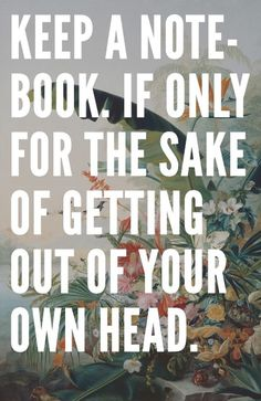 Keep a notebook. If only for the sake of getting out of your own head.