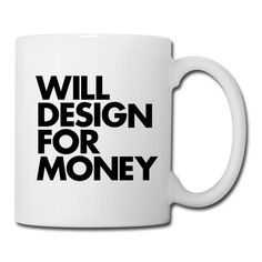 """WILL DESIGN FOR MONEY"" Coffee/Tea Mug #inspiration #design #mug #coffee #typography"