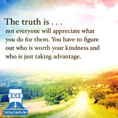 The truth is not everyone will appreciate what you do for them. You have to figure out who is worth your kindness and who is just taking adv