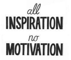 all INSPIRATION no MOTIVATION