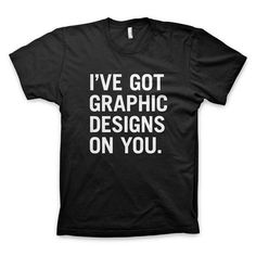 """I've got graphic designs on you"" T Shirt #font #white #design #graphic #tshirt #black #tee #and #typography"
