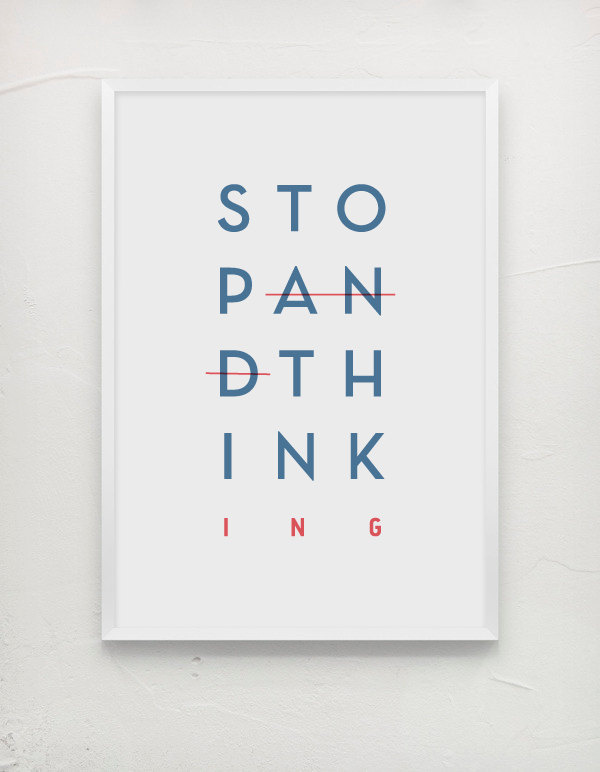 Stop and Think - Stop Thinking. #think #white #red #design #graphic #stop #poster #message #blue #paper #typography